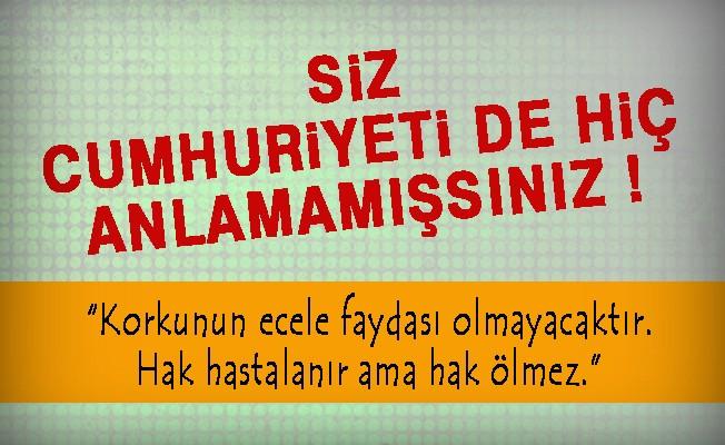 SİZ CUMHURİYETİ DE HİÇ  ANLAMAMIŞSINIZ !