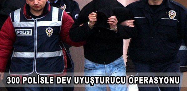 300 polisle dev uyuşturucu operasyonu