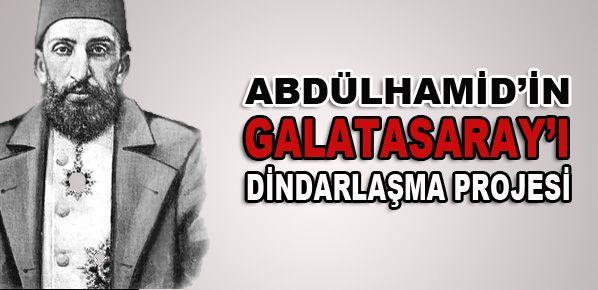 Abdülhamid'in Galatasaray'ı dindarlaştırma projesi