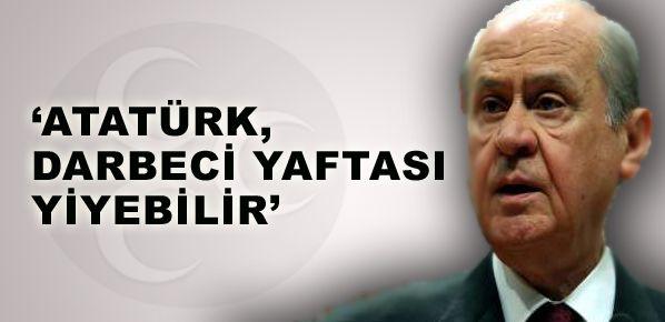 Atatürk, darbeci yaftası yiyebilir