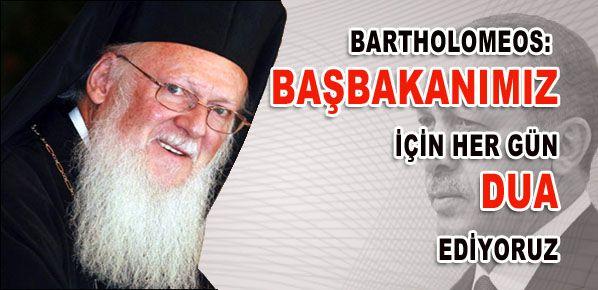 Bartholomeos: Başbakanımız için her gün dua ediyoruz