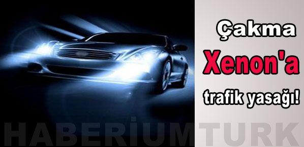 Çakma Xenon'a trafik yasağı!