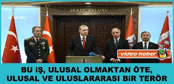 """Cumhurbaşkanı Erdoğan, """" bu iş, ulusal olmaktan öte, ulusal ve uluslararası bir terör """""""