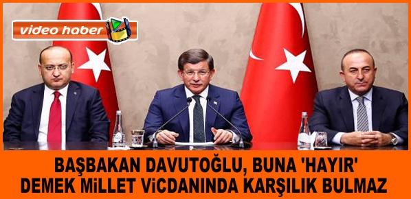 Davutoğlu,  BUNA 'HAYIR' DEMEK MİLLET VİCDANINDA KARŞILIK BULMAZ