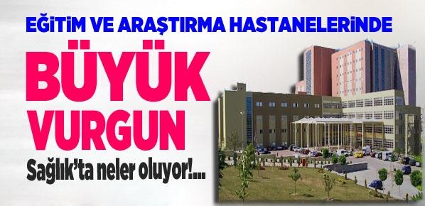 Eğitim ve Araştırma Hastanelerinde Büyük  vurgun!....
