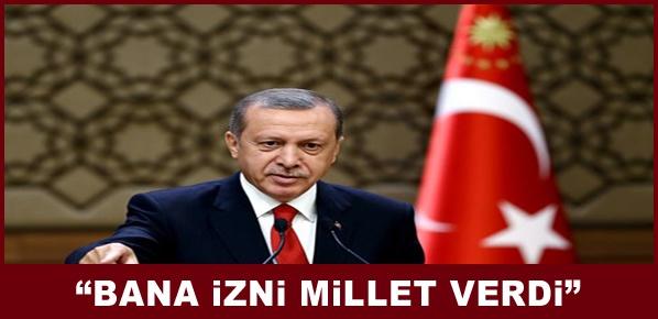 """Erdoğan, """"BANA İZNİ MİLLET VERDİ"""""""