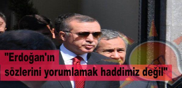 """""""Erdoğan'ın sözlerini yorumlamak haddimiz değil"""""""