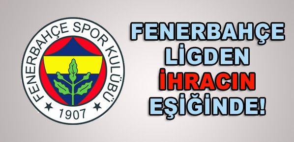 Fenerbahçe ligden ihracın eşiğine geldi!