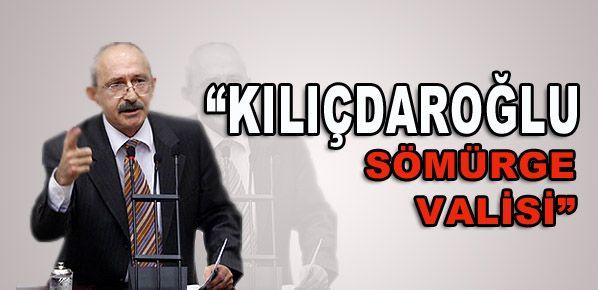 'Kılıçdaroğlu sömürge valisi'