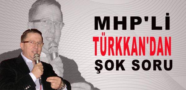 MHP'li Türkkan'dan şok soru