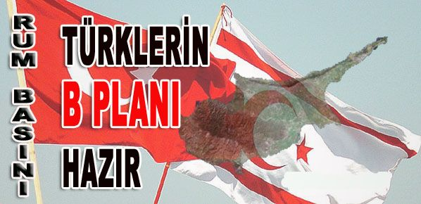 Rum Basını: Türklerin Kıbrıs İçin B Planı Hazır