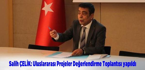 Salih ÇELİK: Uluslararası Projeler Değerlendirme Toplantısı yapıldı