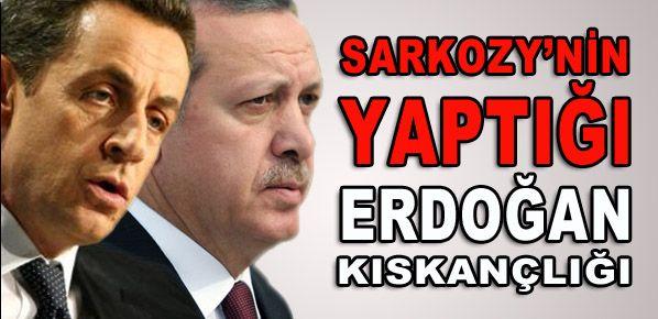 Sarkozy'nin yapmaya çalıştığı Erdoğan kıskançlığı