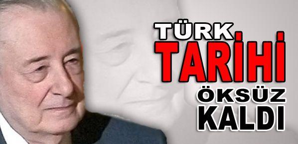Türk tarihi öksüz kaldı!